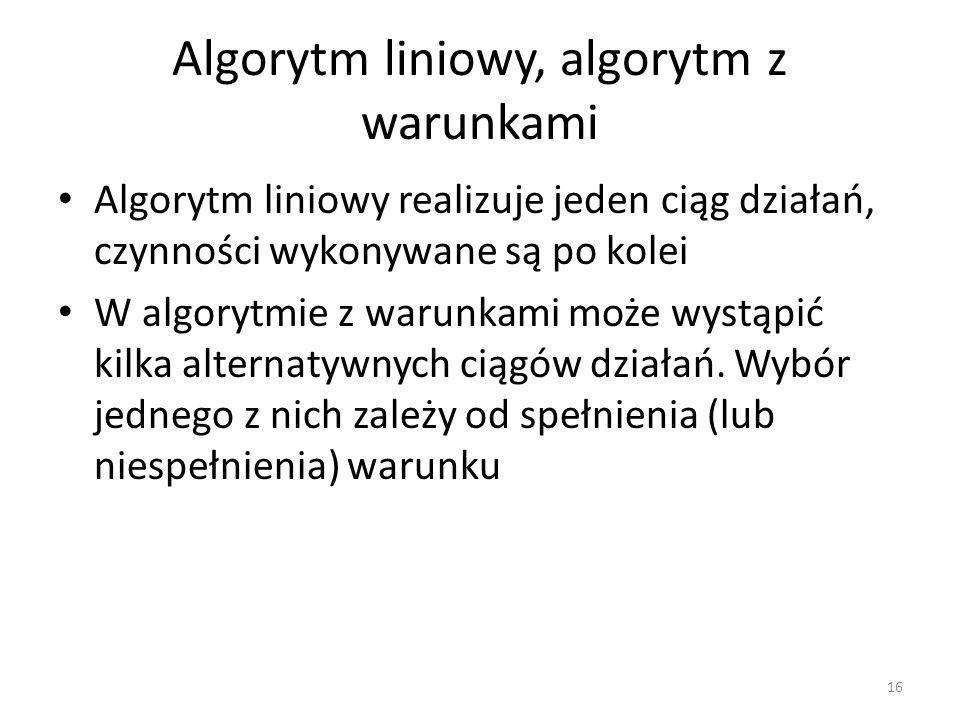 Algorytm liniowy, algorytm z warunkami Algorytm liniowy realizuje jeden ciąg działań, czynności wykonywane są po kolei W algorytmie z warunkami może w