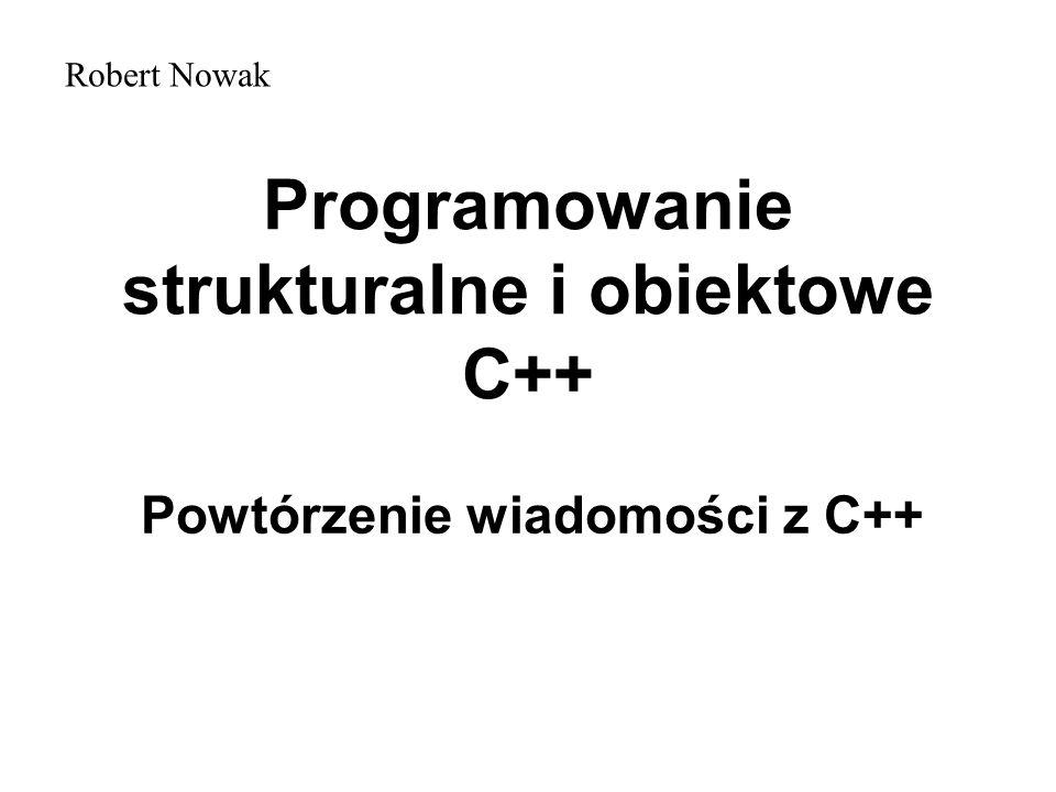 Programowanie strukturalne i obiektowe C++ Powtórzenie wiadomości z C++ Robert Nowak