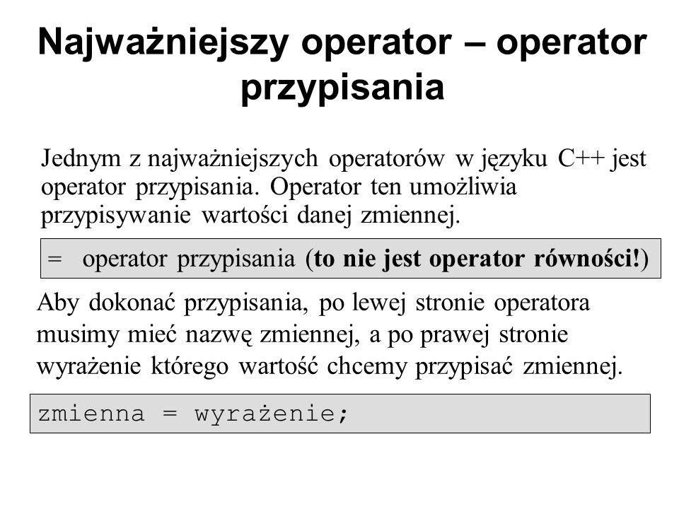 Najważniejszy operator – operator przypisania Jednym z najważniejszych operatorów w języku C++ jest operator przypisania. Operator ten umożliwia przyp