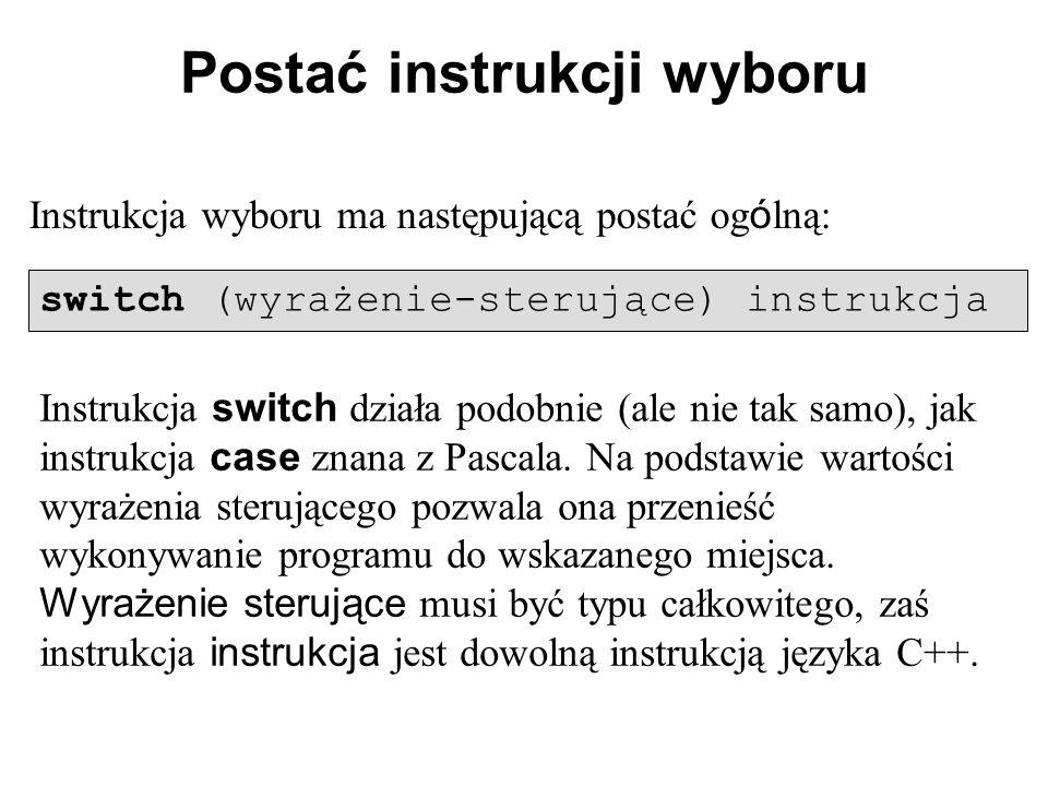 Postać instrukcji wyboru Instrukcja wyboru ma następującą postać og ó lną: switch (wyrażenie-sterujące) instrukcja Instrukcja switch działa podobnie (