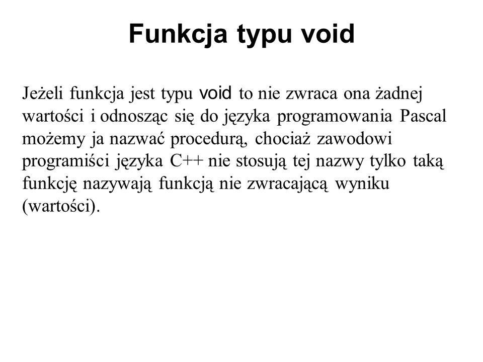 Funkcja typu void Jeżeli funkcja jest typu void to nie zwraca ona żadnej wartości i odnosząc się do języka programowania Pascal możemy ja nazwać proce
