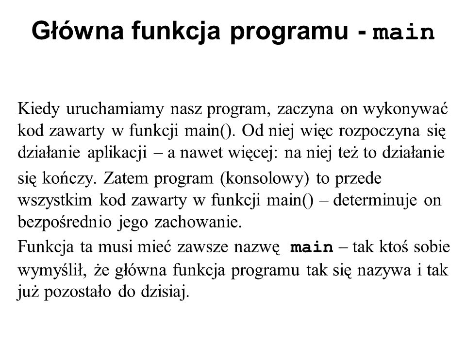 Główna funkcja programu - main Kiedy uruchamiamy nasz program, zaczyna on wykonywać kod zawarty w funkcji main(). Od niej więc rozpoczyna się działani
