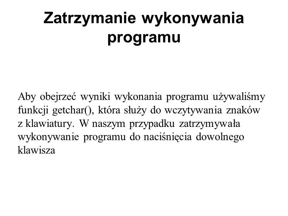 Zatrzymanie wykonywania programu Aby obejrzeć wyniki wykonania programu używaliśmy funkcji getchar(), która służy do wczytywania znaków z klawiatury.