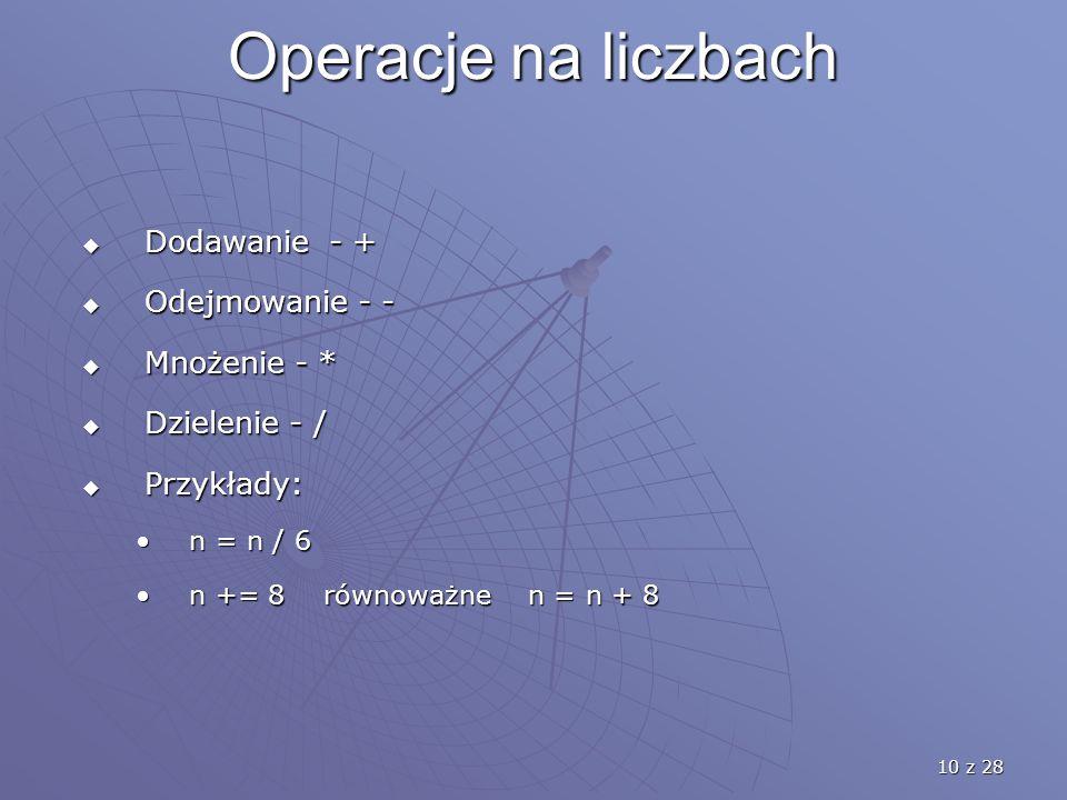 10 z 28 Operacje na liczbach  Dodawanie - +  Odejmowanie - -  Mnożenie - *  Dzielenie - /  Przykłady: n = n / 6n = n / 6 n += 8 równoważne n = n + 8n += 8 równoważne n = n + 8