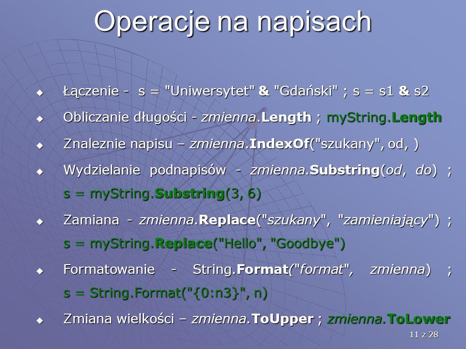 11 z 28 Operacje na napisach  Łączenie - s = Uniwersytet & Gdański ; s = s1 & s2  Obliczanie długości - zmienna.Length ; myString.Length  Znaleznie napisu – zmienna.IndexOf( szukany , od, )  Wydzielanie podnapisów - zmienna.Substring(od, do) ; s = myString.Substring(3, 6)  Zamiana - zmienna.Replace( szukany , zamieniający ) ; s = myString.Replace( Hello , Goodbye )  Formatowanie - String.Format( format , zmienna) ; s = String.Format( {0:n3} , n)  Zmiana wielkości – zmienna.ToUpper ; zmienna.ToLower