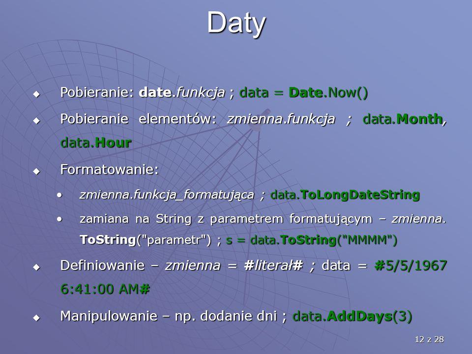 12 z 28 Daty  Pobieranie: date.funkcja ; data = Date.Now()  Pobieranie elementów: zmienna.funkcja ; data.Month, data.Hour  Formatowanie: zmienna.funkcja_formatująca ; data.ToLongDateStringzmienna.funkcja_formatująca ; data.ToLongDateString zamiana na String z parametrem formatującym – zmienna.