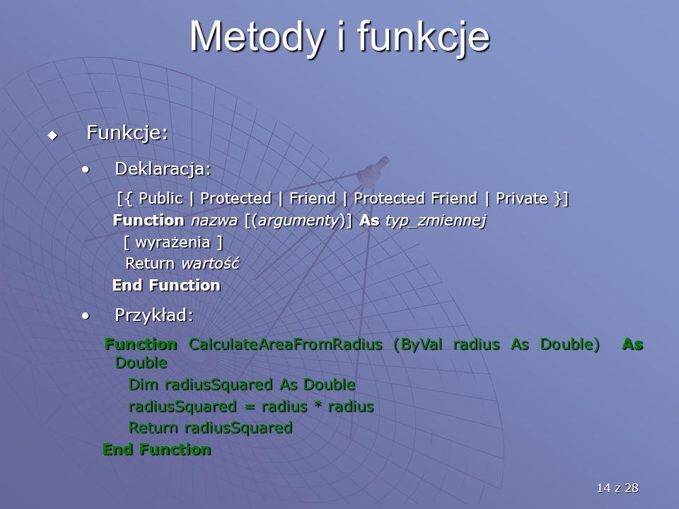 14 z 28 Metody i funkcje  Funkcje: Deklaracja:Deklaracja: [{ Public | Protected | Friend | Protected Friend | Private }] [{ Public | Protected | Friend | Protected Friend | Private }] Function nazwa [(argumenty)] As typ_zmiennej Function nazwa [(argumenty)] As typ_zmiennej [ wyrażenia ] [ wyrażenia ] Return wartość Return wartość End Function End Function Przykład:Przykład: Function CalculateAreaFromRadius (ByVal radius As Double) As Double Function CalculateAreaFromRadius (ByVal radius As Double) As Double Dim radiusSquared As Double Dim radiusSquared As Double radiusSquared = radius * radius radiusSquared = radius * radius Return radiusSquared Return radiusSquared End Function End Function