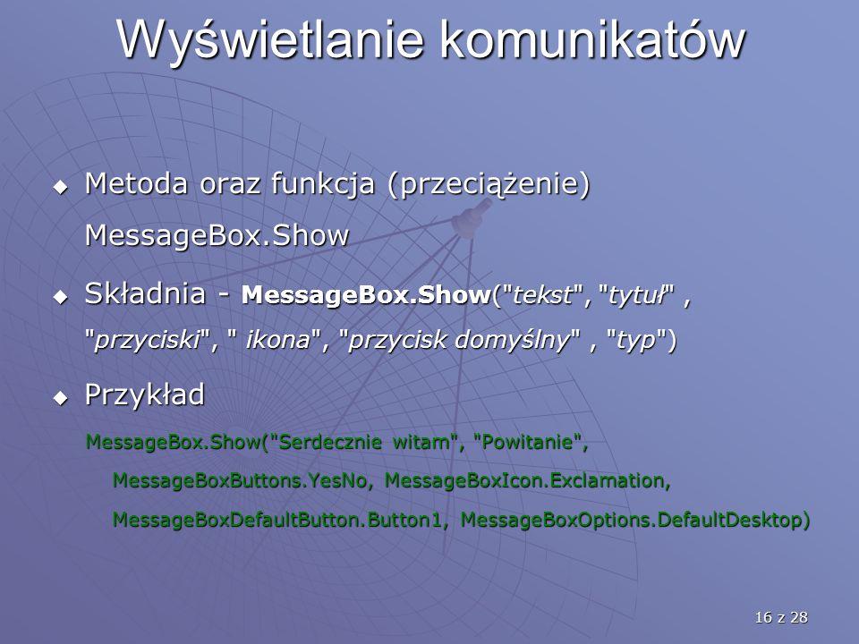 16 z 28 Wyświetlanie komunikatów  Metoda oraz funkcja (przeciążenie) MessageBox.Show  Składnia - MessageBox.Show( tekst , tytuł , przyciski , ikona , przycisk domyślny , typ )  Przykład MessageBox.Show( Serdecznie witam , Powitanie , MessageBox.Show( Serdecznie witam , Powitanie , MessageBoxButtons.YesNo, MessageBoxIcon.Exclamation, MessageBoxButtons.YesNo, MessageBoxIcon.Exclamation, MessageBoxDefaultButton.Button1, MessageBoxOptions.DefaultDesktop) MessageBoxDefaultButton.Button1, MessageBoxOptions.DefaultDesktop)