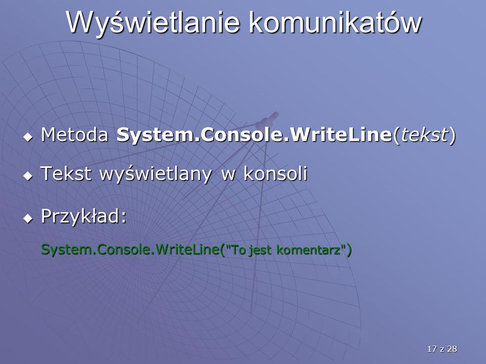 17 z 28 Wyświetlanie komunikatów  Metoda System.Console.WriteLine(tekst)  Tekst wyświetlany w konsoli  Przykład: System.Console.WriteLine( To jest komentarz )
