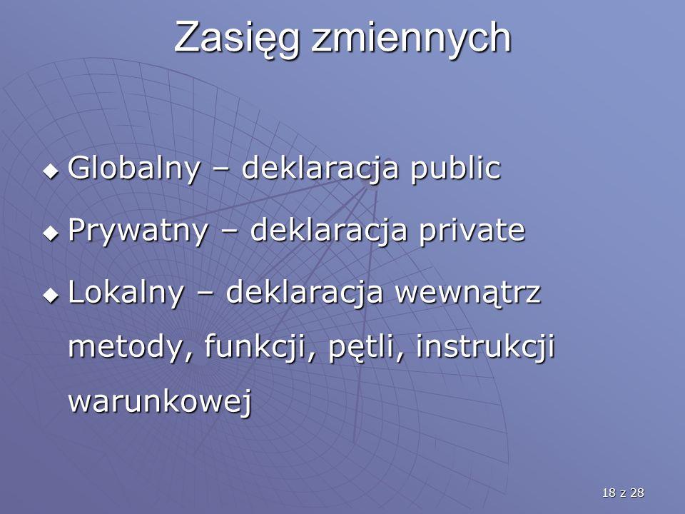 18 z 28 Zasięg zmiennych  Globalny – deklaracja public  Prywatny – deklaracja private  Lokalny – deklaracja wewnątrz metody, funkcji, pętli, instrukcji warunkowej