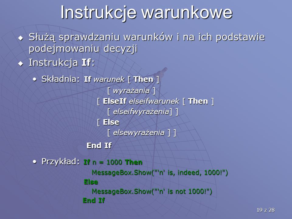 19 z 28 Instrukcje warunkowe  Służą sprawdzaniu warunków i na ich podstawie podejmowaniu decyzji  Instrukcja If: Składnia: If warunek [ Then ]Składnia: If warunek [ Then ] [ wyrażania ] [ wyrażania ] [ ElseIf elseifwarunek [ Then ] [ ElseIf elseifwarunek [ Then ] [ elseifwyrażenia] ] [ elseifwyrażenia] ] [ Else [ Else [ elsewyrażenia ] ] [ elsewyrażenia ] ] End If End If Przykład: If n = 1000 ThenPrzykład: If n = 1000 Then MessageBox.Show( n is, indeed, 1000! ) MessageBox.Show( n is, indeed, 1000! ) Else Else MessageBox.Show( n is not 1000! ) MessageBox.Show( n is not 1000! ) End If End If