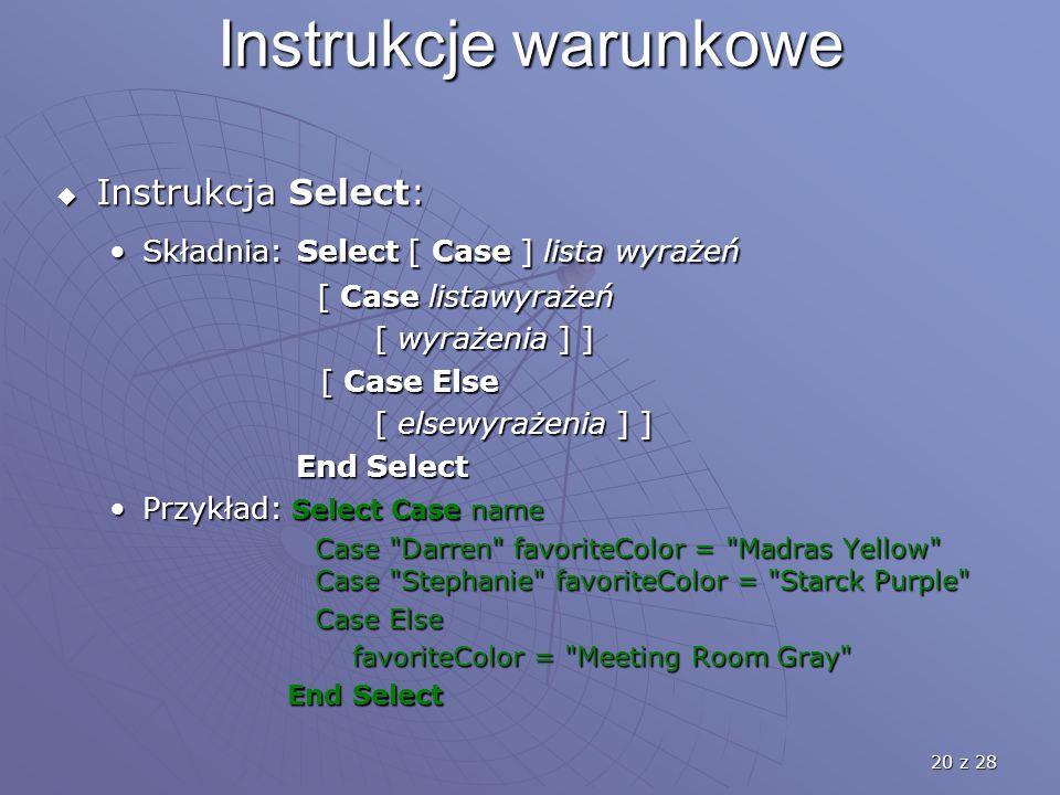 20 z 28 Instrukcje warunkowe  Instrukcja Select: Składnia: Select [ Case ] lista wyrażeńSkładnia: Select [ Case ] lista wyrażeń [ Case listawyrażeń [ Case listawyrażeń [ wyrażenia ] ] [ wyrażenia ] ] [ Case Else [ Case Else [ elsewyrażenia ] ] End Select End Select Przykład: Select Case namePrzykład: Select Case name Case Darren favoriteColor = Madras Yellow Case Stephanie favoriteColor = Starck Purple Case Darren favoriteColor = Madras Yellow Case Stephanie favoriteColor = Starck Purple Case Else Case Else favoriteColor = Meeting Room Gray favoriteColor = Meeting Room Gray End Select End Select