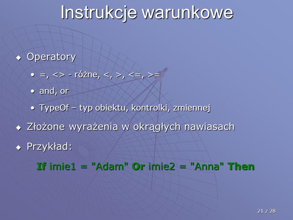 21 z 28 Instrukcje warunkowe  Operatory =, <> - różne,, ==, <> - różne,, = and, orand, or TypeOf – typ obiektu, kontrolki, zmiennejTypeOf – typ obiektu, kontrolki, zmiennej  Złożone wyrażenia w okrągłych nawiasach  Przykład: If imie1 = Adam Or imie2 = Anna Then If imie1 = Adam Or imie2 = Anna Then