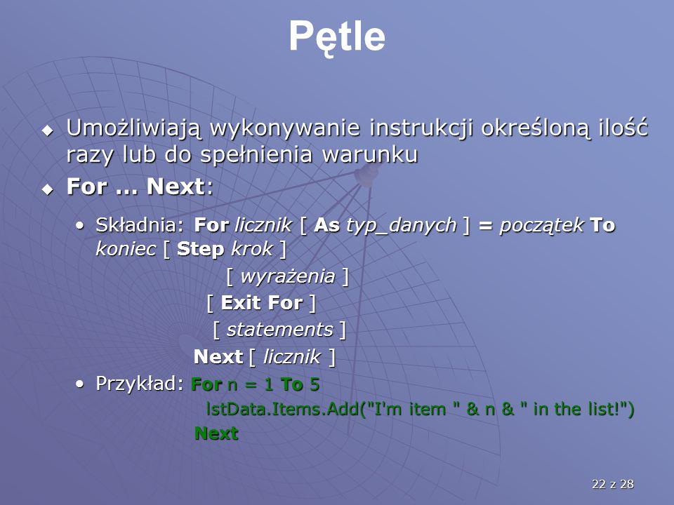 22 z 28 Pętle  Umożliwiają wykonywanie instrukcji określoną ilość razy lub do spełnienia warunku  For … Next: Składnia: For licznik [ As typ_danych ] = początek To koniec [ Step krok ]Składnia: For licznik [ As typ_danych ] = początek To koniec [ Step krok ] [ wyrażenia ] [ wyrażenia ] [ Exit For ] [ Exit For ] [ statements ] [ statements ] Next [ licznik ] Next [ licznik ] Przykład: For n = 1 To 5Przykład: For n = 1 To 5 lstData.Items.Add( I m item & n & in the list! ) lstData.Items.Add( I m item & n & in the list! ) Next Next