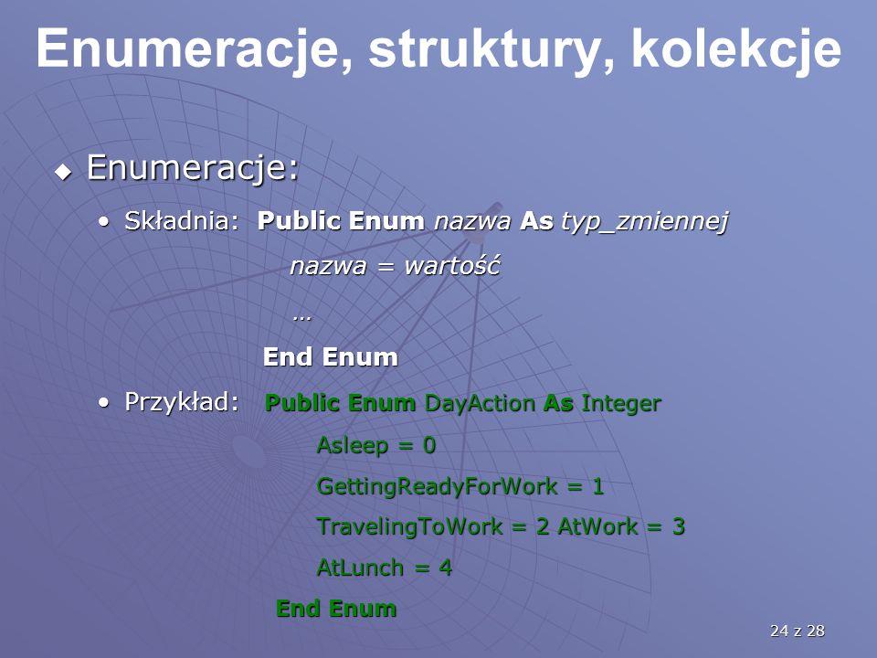 24 z 28 Enumeracje, struktury, kolekcje  Enumeracje: Składnia: Public Enum nazwa As typ_zmiennejSkładnia: Public Enum nazwa As typ_zmiennej nazwa = wartość nazwa = wartość … End Enum End Enum Przykład: Public Enum DayAction As IntegerPrzykład: Public Enum DayAction As Integer Asleep = 0 GettingReadyForWork = 1 TravelingToWork = 2 AtWork = 3 AtLunch = 4 End Enum End Enum
