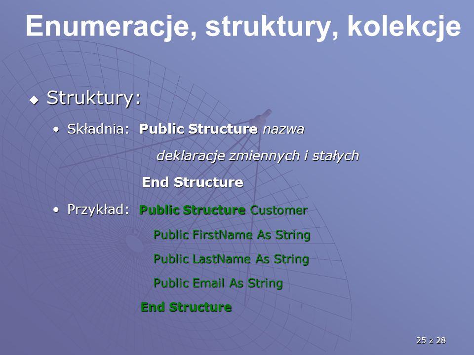 25 z 28 Enumeracje, struktury, kolekcje  Struktury: Składnia: Public Structure nazwaSkładnia: Public Structure nazwa deklaracje zmiennych i stałych d