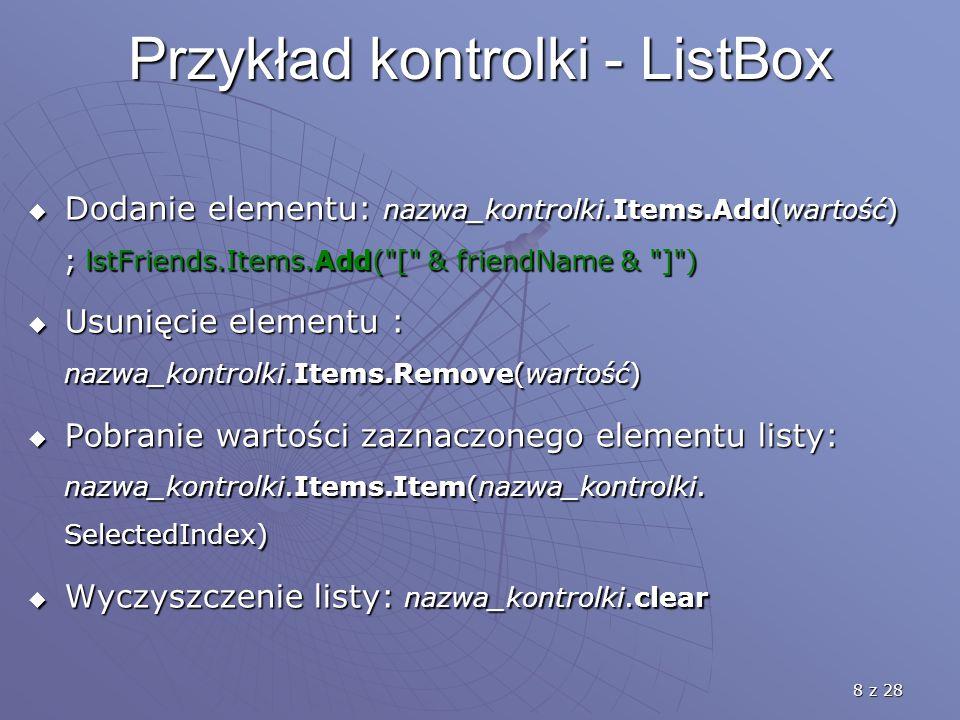 8 z 28 Przykład kontrolki - ListBox  Dodanie elementu: nazwa_kontrolki.Items.Add(wartość) ; lstFriends.Items.Add( [ & friendName & ] )  Usunięcie elementu : nazwa_kontrolki.Items.Remove(wartość)  Pobranie wartości zaznaczonego elementu listy: nazwa_kontrolki.Items.Item(nazwa_kontrolki.