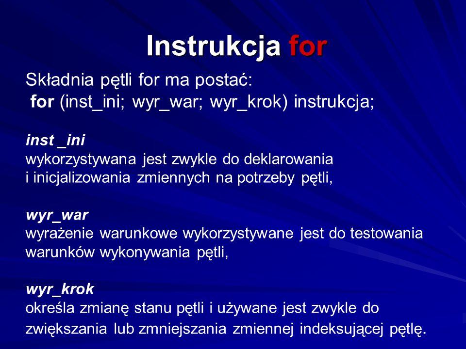 Instrukcja for Składnia pętli for ma postać: for (inst_ini; wyr_war; wyr_krok) instrukcja; inst _ini wykorzystywana jest zwykle do deklarowania i inic