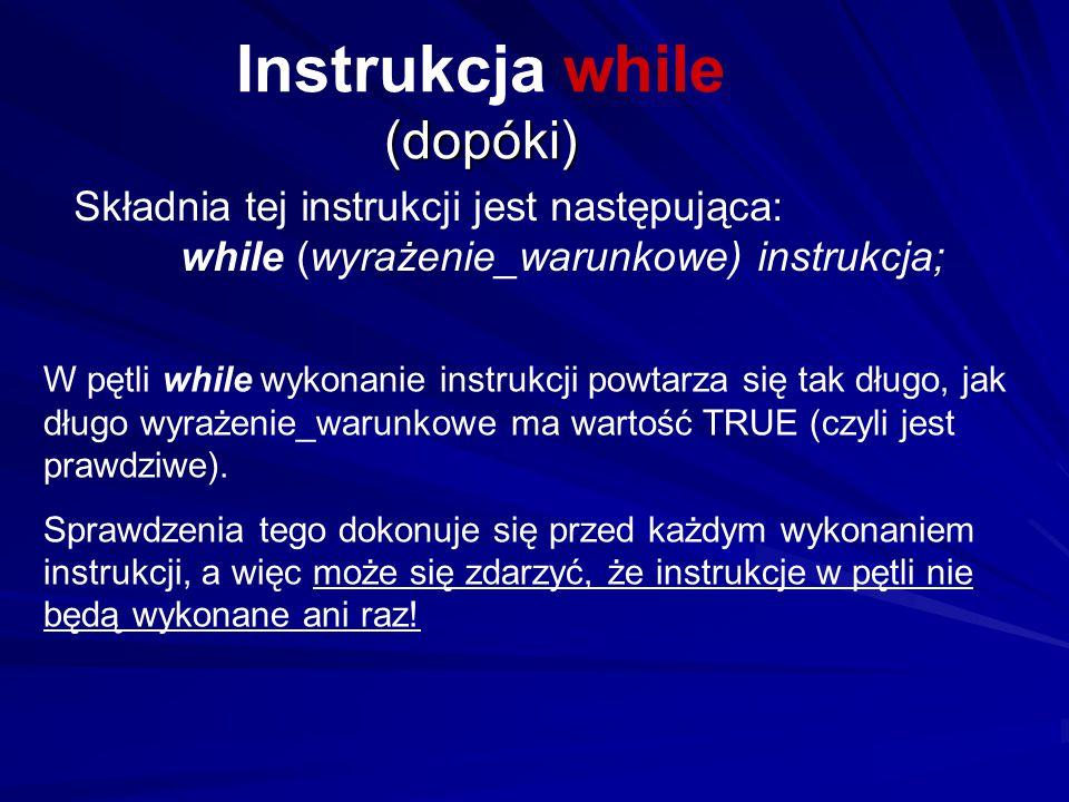 (dopóki) Instrukcja while (dopóki) Składnia tej instrukcji jest następująca: while (wyrażenie_warunkowe) instrukcja; W pętli while wykonanie instrukcj