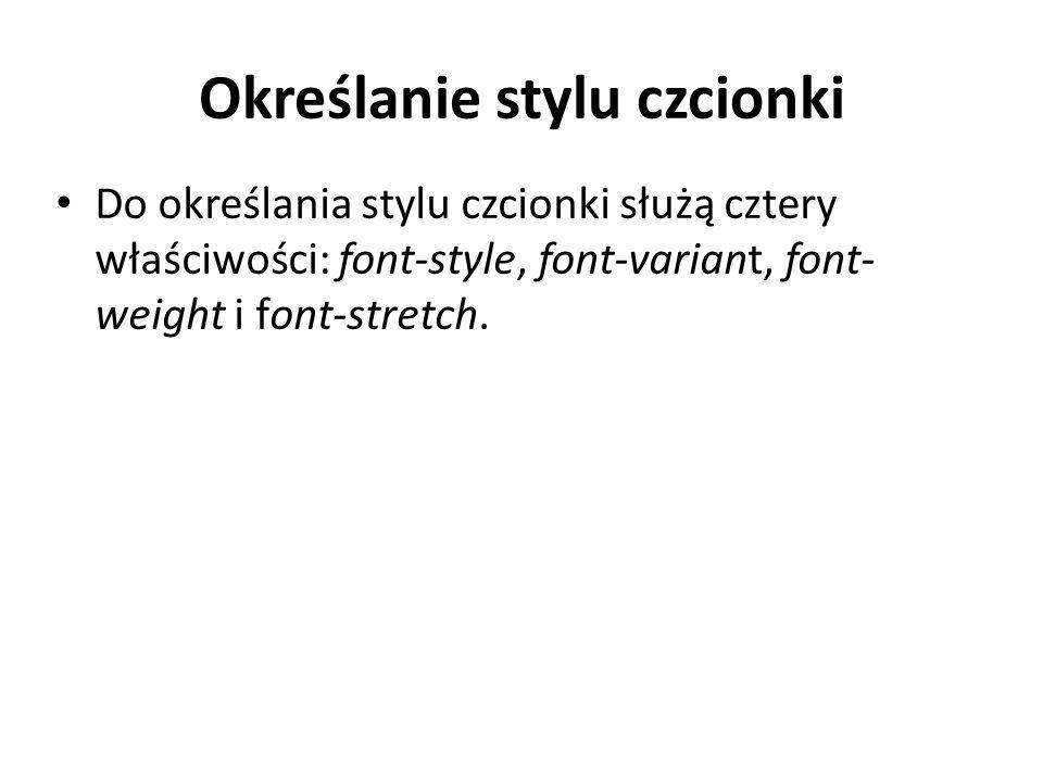 Określanie stylu czcionki Do określania stylu czcionki służą cztery właściwości: font-style, font-variant, font- weight i font-stretch.