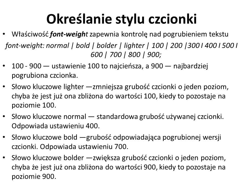 Określanie stylu czcionki Właściwość font-weight zapewnia kontrolę nad pogrubieniem tekstu font-weight: normal | bold | bolder | lighter | 100 | 200 |300 I 400 I 500 I 600 | 700 | 800 | 900; 100 - 900 — ustawienie 100 to najcieńsza, a 900 — najbardziej pogrubiona czcionka.