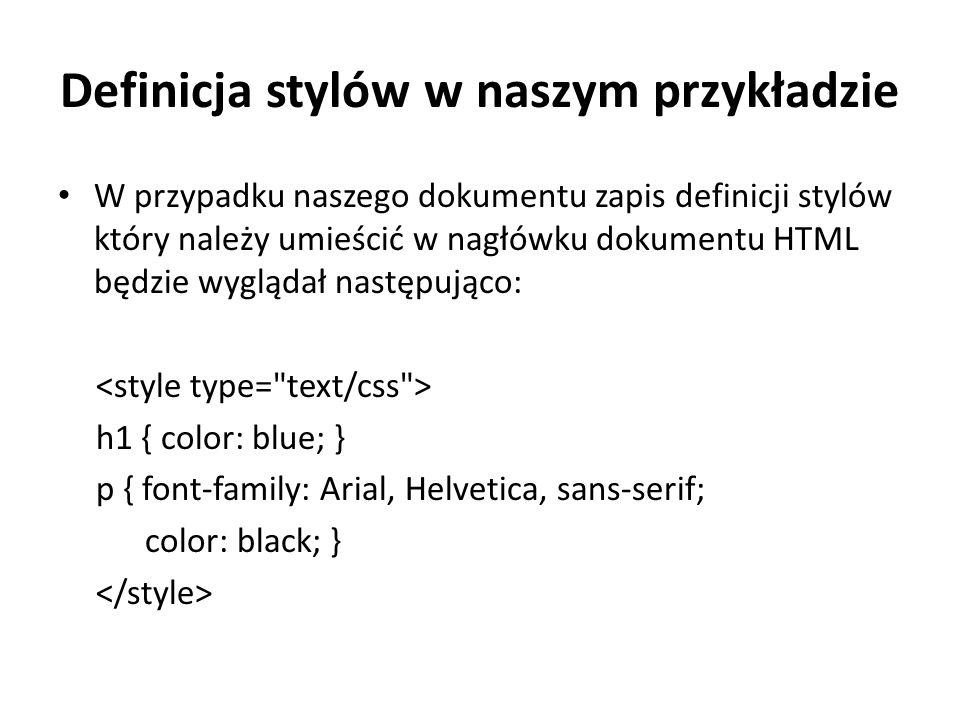 Definicja stylów w naszym przykładzie W przypadku naszego dokumentu zapis definicji stylów który należy umieścić w nagłówku dokumentu HTML będzie wyglądał następująco: h1 { color: blue; } p { font-family: Arial, Helvetica, sans-serif; color: black; }