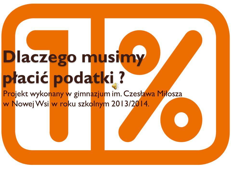 Dlaczego musimy płacić podatki ? Projekt wykonany w gimnazjum im. Czesława Miłosza w Nowej Wsi w roku szkolnym 2013/2014.