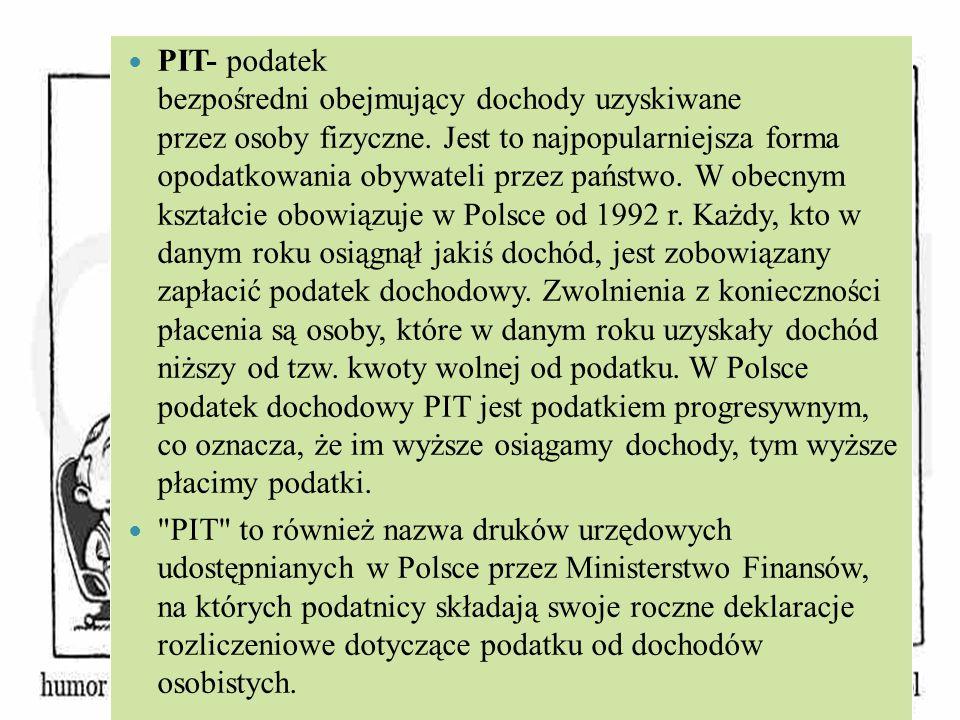 PIT- podatek bezpośredni obejmujący dochody uzyskiwane przez osoby fizyczne. Jest to najpopularniejsza forma opodatkowania obywateli przez państwo. W