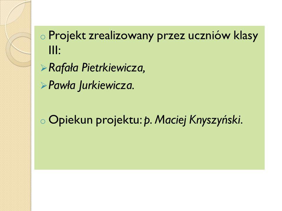 o Projekt zrealizowany przez uczniów klasy III:  Rafała Pietrkiewicza,  Pawła Jurkiewicza.