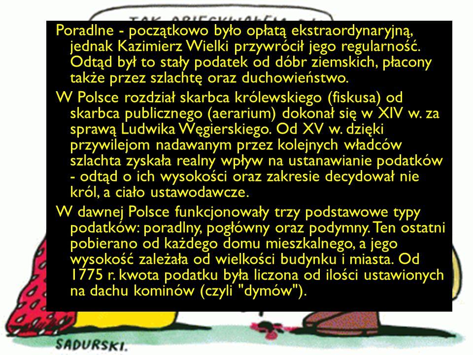 Poradlne - początkowo było opłatą ekstraordynaryjną, jednak Kazimierz Wielki przywrócił jego regularność. Odtąd był to stały podatek od dóbr ziemskich