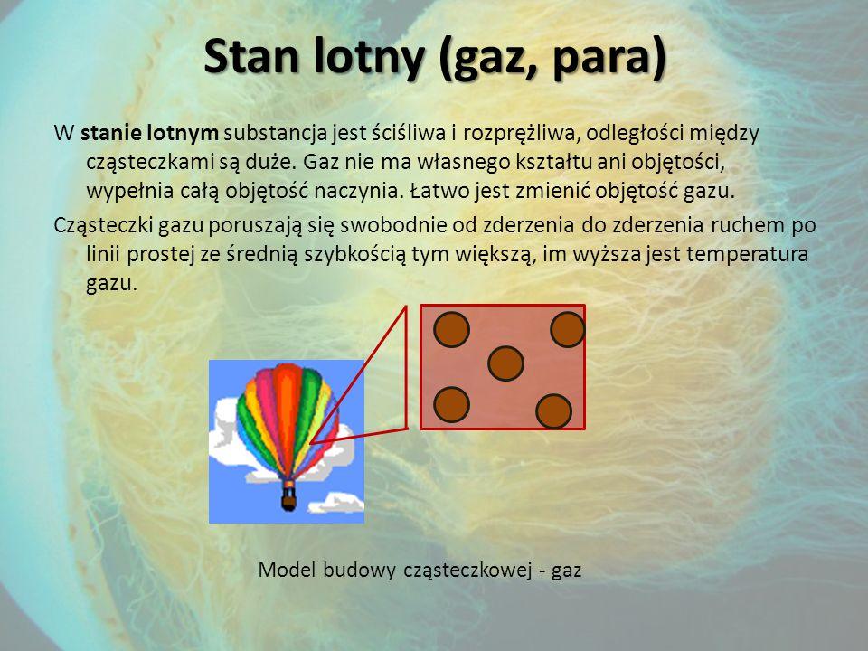 Stan lotny (gaz, para) W stanie lotnym substancja jest ściśliwa i rozprężliwa, odległości między cząsteczkami są duże.