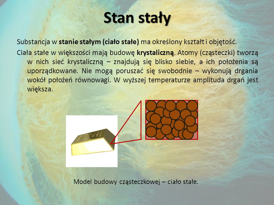 Stan stały Substancja w stanie stałym (ciało stałe) ma określony kształt i objętość.