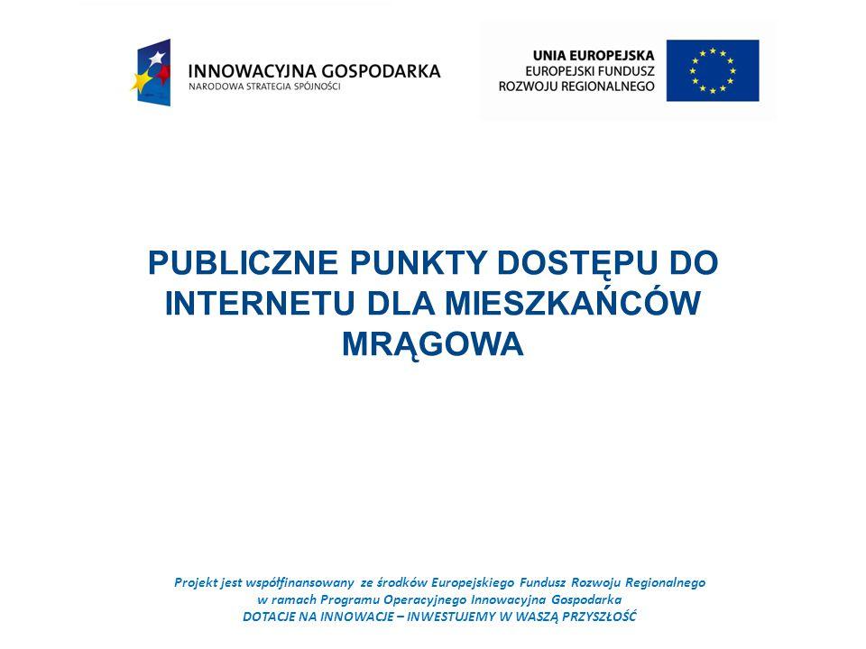 Projekt jest współfinansowany ze środków Europejskiego Fundusz Rozwoju Regionalnego w ramach Programu Operacyjnego Innowacyjna Gospodarka DOTACJE NA INNOWACJE – INWESTUJEMY W WASZĄ PRZYSZŁOŚĆ PUBLICZNE PUNKTY DOSTĘPU DO INTERNETU DLA MIESZKAŃCÓW MRĄGOWA