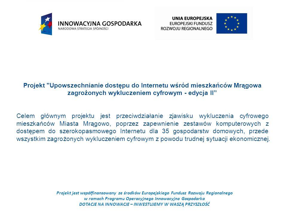 Projekt jest współfinansowany ze środków Europejskiego Fundusz Rozwoju Regionalnego w ramach Programu Operacyjnego Innowacyjna Gospodarka DOTACJE NA INNOWACJE – INWESTUJEMY W WASZĄ PRZYSZŁOŚĆ Projekt Upowszechnianie dostępu do Internetu wśród mieszkańców Mrągowa zagrożonych wykluczeniem cyfrowym - edycja II Celem głównym projektu jest przeciwdziałanie zjawisku wykluczenia cyfrowego mieszkańców Miasta Mrągowo, poprzez zapewnienie zestawów komputerowych z dostępem do szerokopasmowego Internetu dla 35 gospodarstw domowych, przede wszystkim zagrożonych wykluczeniem cyfrowym z powodu trudnej sytuacji ekonomicznej.