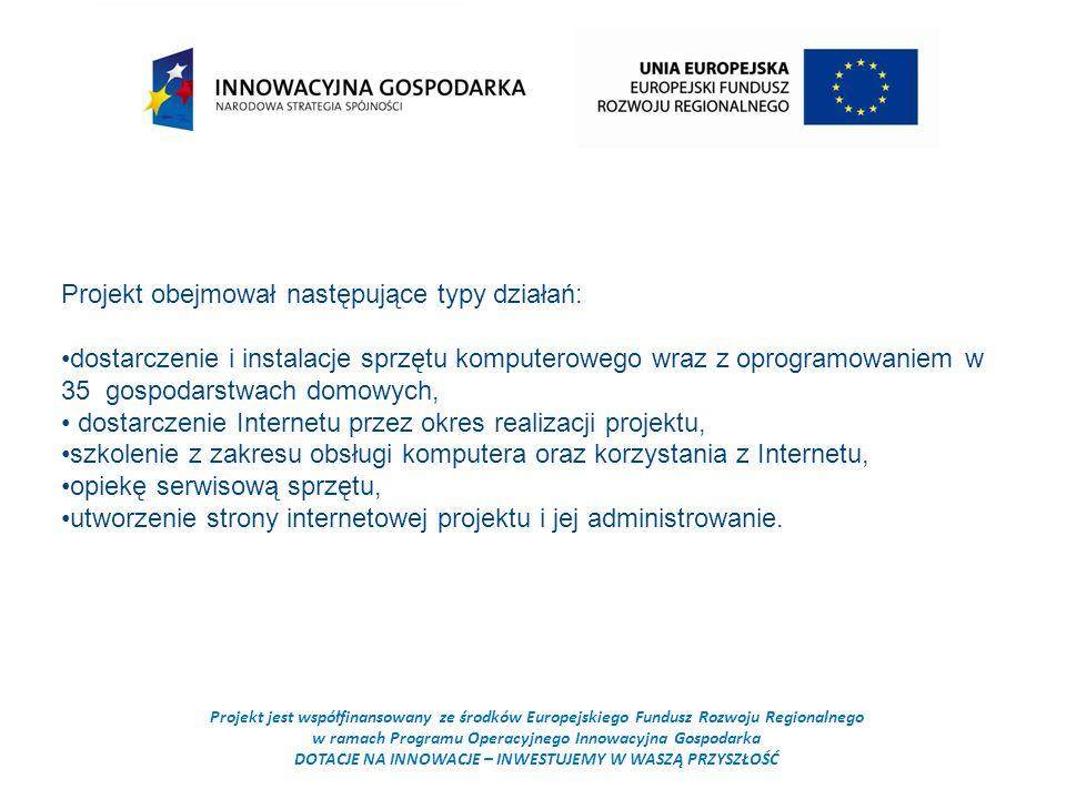 Projekt jest współfinansowany ze środków Europejskiego Fundusz Rozwoju Regionalnego w ramach Programu Operacyjnego Innowacyjna Gospodarka DOTACJE NA INNOWACJE – INWESTUJEMY W WASZĄ PRZYSZŁOŚĆ Projekt obejmował następujące typy działań: dostarczenie i instalacje sprzętu komputerowego wraz z oprogramowaniem w 35 gospodarstwach domowych, dostarczenie Internetu przez okres realizacji projektu, szkolenie z zakresu obsługi komputera oraz korzystania z Internetu, opiekę serwisową sprzętu, utworzenie strony internetowej projektu i jej administrowanie.