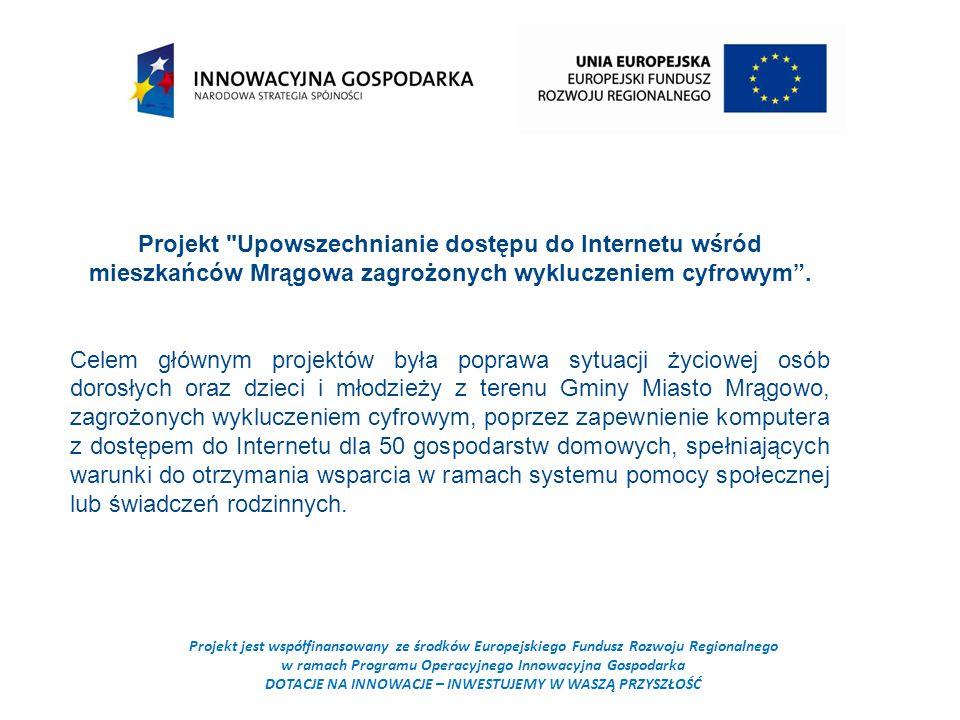Projekt jest współfinansowany ze środków Europejskiego Fundusz Rozwoju Regionalnego w ramach Programu Operacyjnego Innowacyjna Gospodarka DOTACJE NA INNOWACJE – INWESTUJEMY W WASZĄ PRZYSZŁOŚĆ Projekt Upowszechnianie dostępu do Internetu wśród mieszkańców Mrągowa zagrożonych wykluczeniem cyfrowym .