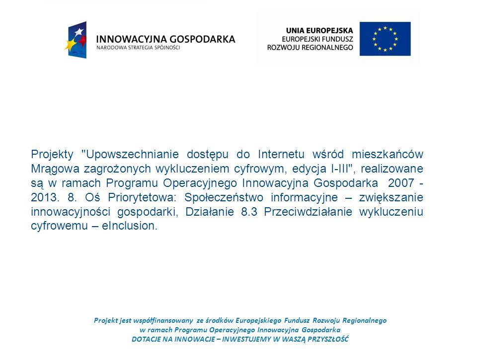 Projekt jest współfinansowany ze środków Europejskiego Fundusz Rozwoju Regionalnego w ramach Programu Operacyjnego Innowacyjna Gospodarka DOTACJE NA INNOWACJE – INWESTUJEMY W WASZĄ PRZYSZŁOŚĆ Projekty Upowszechnianie dostępu do Internetu wśród mieszkańców Mrągowa zagrożonych wykluczeniem cyfrowym, edycja I-III , realizowane są w ramach Programu Operacyjnego Innowacyjna Gospodarka 2007 - 2013.