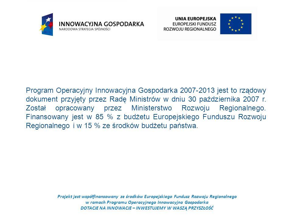 Projekt jest współfinansowany ze środków Europejskiego Fundusz Rozwoju Regionalnego w ramach Programu Operacyjnego Innowacyjna Gospodarka DOTACJE NA INNOWACJE – INWESTUJEMY W WASZĄ PRZYSZŁOŚĆ Program Operacyjny Innowacyjna Gospodarka 2007-2013 jest to rządowy dokument przyjęty przez Radę Ministrów w dniu 30 października 2007 r.