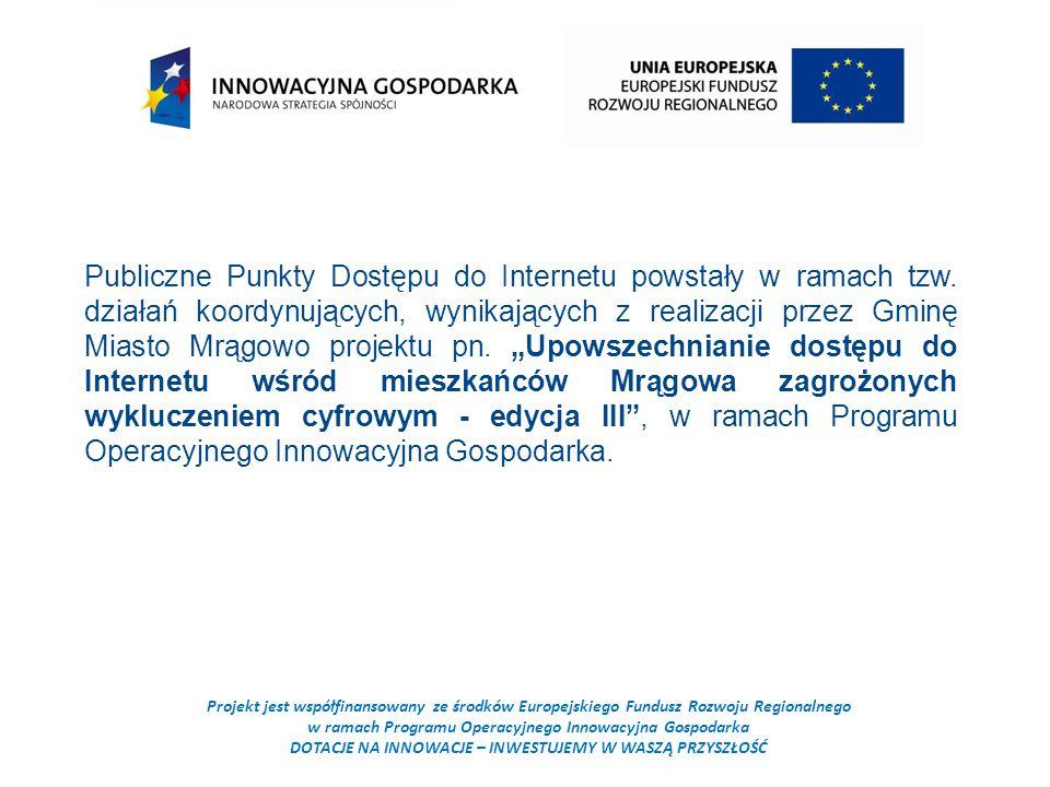 Projekt jest współfinansowany ze środków Europejskiego Fundusz Rozwoju Regionalnego w ramach Programu Operacyjnego Innowacyjna Gospodarka DOTACJE NA INNOWACJE – INWESTUJEMY W WASZĄ PRZYSZŁOŚĆ Publiczne Punkty Dostępu do Internetu powstały w ramach tzw.