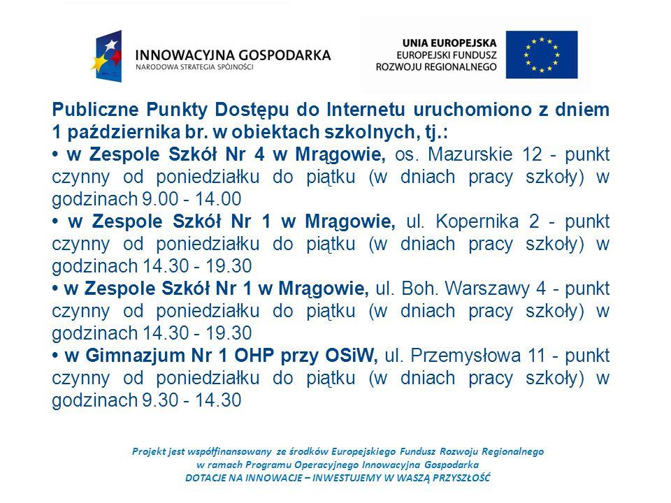 Projekt jest współfinansowany ze środków Europejskiego Fundusz Rozwoju Regionalnego w ramach Programu Operacyjnego Innowacyjna Gospodarka DOTACJE NA INNOWACJE – INWESTUJEMY W WASZĄ PRZYSZŁOŚĆ Publiczne Punkty Dostępu do Internetu uruchomiono z dniem 1 października br.