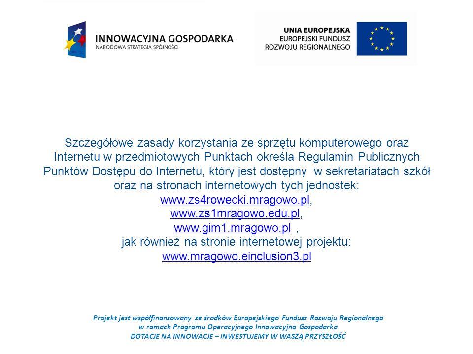 Projekt jest współfinansowany ze środków Europejskiego Fundusz Rozwoju Regionalnego w ramach Programu Operacyjnego Innowacyjna Gospodarka DOTACJE NA INNOWACJE – INWESTUJEMY W WASZĄ PRZYSZŁOŚĆ Szczegółowe zasady korzystania ze sprzętu komputerowego oraz Internetu w przedmiotowych Punktach określa Regulamin Publicznych Punktów Dostępu do Internetu, który jest dostępny w sekretariatach szkół oraz na stronach internetowych tych jednostek: www.zs4rowecki.mragowo.pl, www.zs4rowecki.mragowo.pl www.zs1mragowo.edu.plwww.zs1mragowo.edu.pl, www.gim1.mragowo.plwww.gim1.mragowo.pl, jak również na stronie internetowej projektu: www.mragowo.einclusion3.pl