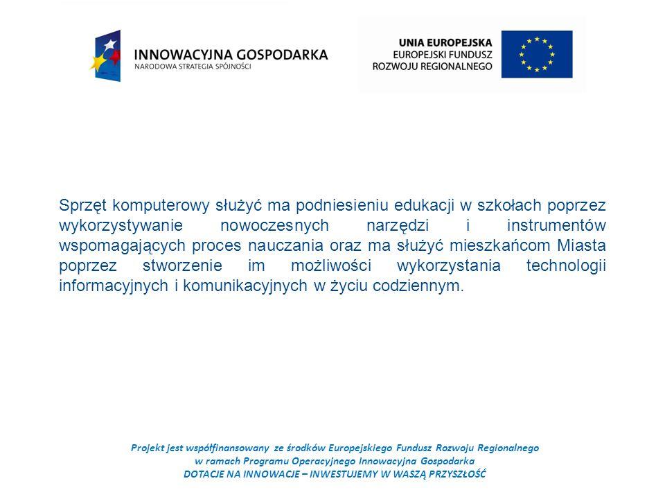 Projekt jest współfinansowany ze środków Europejskiego Fundusz Rozwoju Regionalnego w ramach Programu Operacyjnego Innowacyjna Gospodarka DOTACJE NA INNOWACJE – INWESTUJEMY W WASZĄ PRZYSZŁOŚĆ Sprzęt komputerowy służyć ma podniesieniu edukacji w szkołach poprzez wykorzystywanie nowoczesnych narzędzi i instrumentów wspomagających proces nauczania oraz ma służyć mieszkańcom Miasta poprzez stworzenie im możliwości wykorzystania technologii informacyjnych i komunikacyjnych w życiu codziennym.