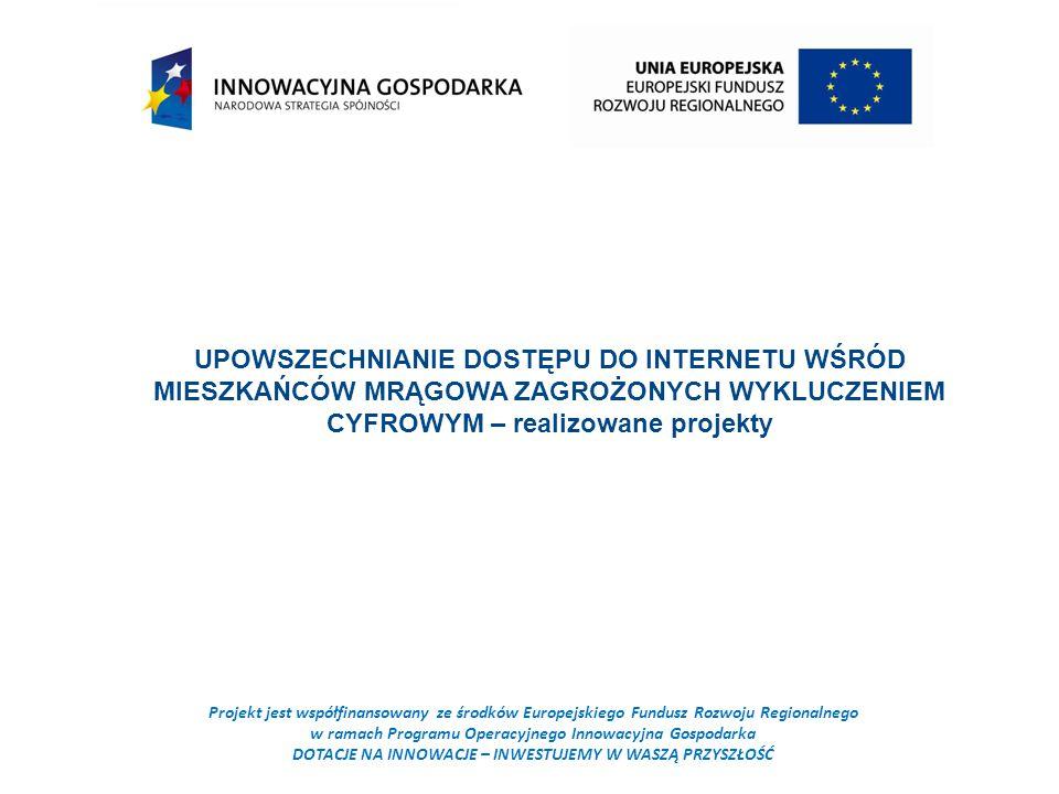 Projekt jest współfinansowany ze środków Europejskiego Fundusz Rozwoju Regionalnego w ramach Programu Operacyjnego Innowacyjna Gospodarka DOTACJE NA INNOWACJE – INWESTUJEMY W WASZĄ PRZYSZŁOŚĆ UPOWSZECHNIANIE DOSTĘPU DO INTERNETU WŚRÓD MIESZKAŃCÓW MRĄGOWA ZAGROŻONYCH WYKLUCZENIEM CYFROWYM – realizowane projekty
