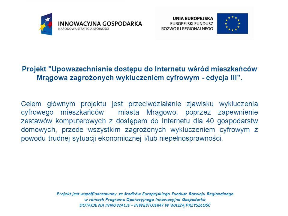 Projekt jest współfinansowany ze środków Europejskiego Fundusz Rozwoju Regionalnego w ramach Programu Operacyjnego Innowacyjna Gospodarka DOTACJE NA INNOWACJE – INWESTUJEMY W WASZĄ PRZYSZŁOŚĆ Projekt Upowszechnianie dostępu do Internetu wśród mieszkańców Mrągowa zagrożonych wykluczeniem cyfrowym - edycja III .