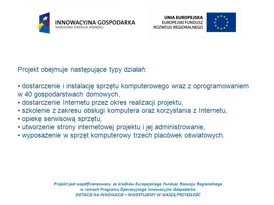 Projekt jest współfinansowany ze środków Europejskiego Fundusz Rozwoju Regionalnego w ramach Programu Operacyjnego Innowacyjna Gospodarka DOTACJE NA INNOWACJE – INWESTUJEMY W WASZĄ PRZYSZŁOŚĆ Projekt obejmuje następujące typy działań: dostarczenie i instalację sprzętu komputerowego wraz z oprogramowaniem w 40 gospodarstwach domowych, dostarczenie Internetu przez okres realizacji projektu, szkolenie z zakresu obsługi komputera oraz korzystania z Internetu, opiekę serwisową sprzętu, utworzenie strony internetowej projektu i jej administrowanie, wyposażenie w sprzęt komputerowy trzech placówek oświatowych.