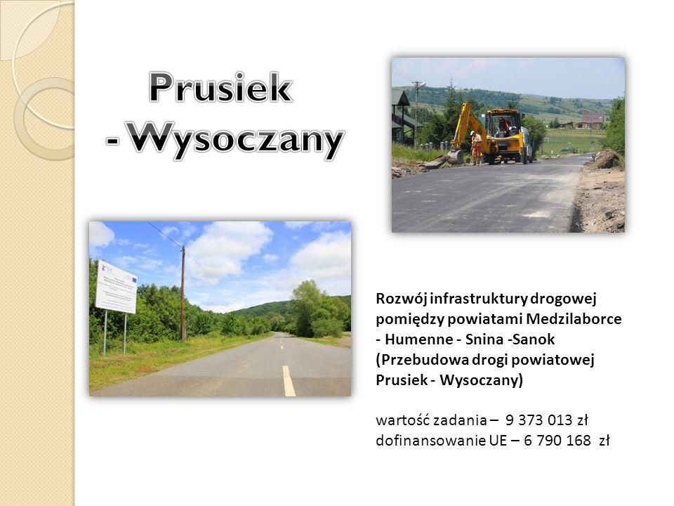 Rozwój infrastruktury drogowej pomiędzy powiatami Medzilaborce - Humenne - Snina -Sanok (Przebudowa drogi powiatowej Prusiek - Wysoczany) wartość zadania – 9 373 013 zł dofinansowanie UE – 6 790 168 zł