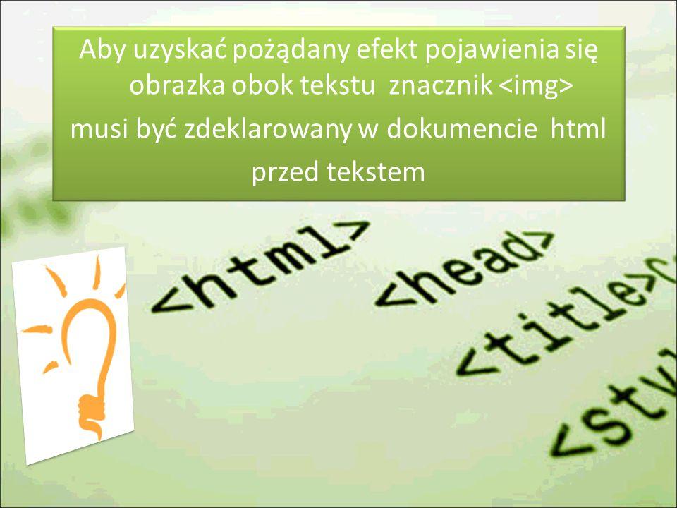 Aby uzyskać pożądany efekt pojawienia się obrazka obok tekstu znacznik musi być zdeklarowany w dokumencie html przed tekstem
