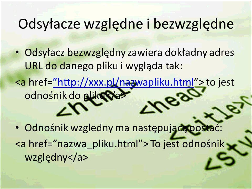 Odsyłacze względne i bezwzględne Odsyłacz bezwzględny zawiera dokładny adres URL do danego pliku i wygląda tak: to jest odnośnik do pliku http://xxx.pl/nazwapliku.html Odnośnik wzgledny ma następującą postać: To jest odnośnik względny
