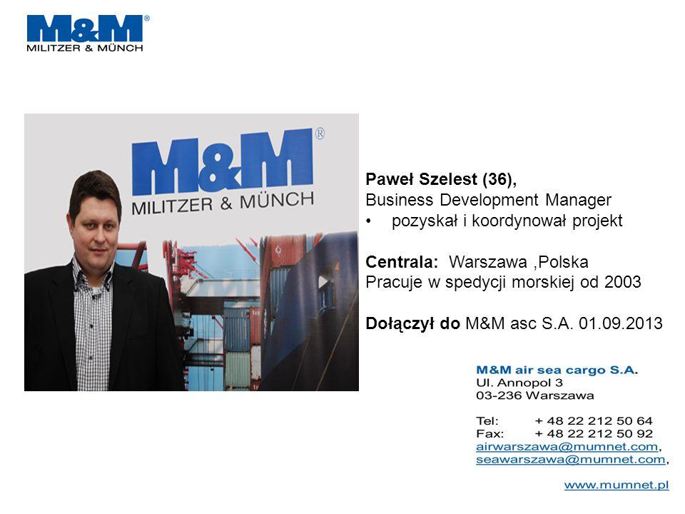 Paweł Szelest (36), Business Development Manager pozyskał i koordynował projekt Centrala: Warszawa,Polska Pracuje w spedycji morskiej od 2003 Dołączył do M&M asc S.A.