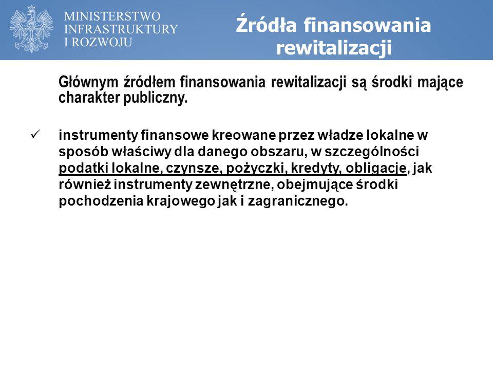 Źródła finansowania rewitalizacji Klasyfikacja źródeł finansowania rewitalizacji Dotacje: RPO, POKL, POIS, PROW, Life+, Norweski Mechanizm Finansowy i Mechanizm Finansowy Europejskiego Obszaru Gospodarczego, lokalne programy (usuwania azbestu); Instrumenty finansowe: instrumenty dłużne – pożyczki, w ramach programów rządowych np.